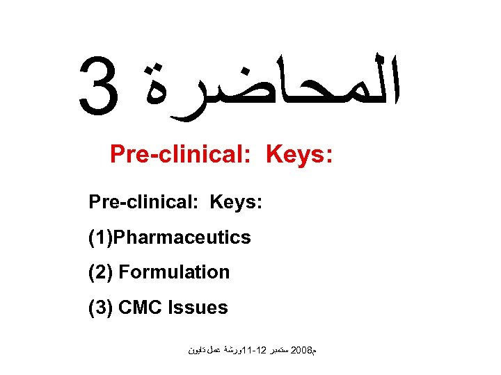 3 ﺍﻟﻤﺤﺎﺿﺮﺓ Pre-clinical: Keys: (1)Pharmaceutics (2) Formulation (3) CMC Issues ﻡ 8002 ﺳﺘﻤﺒﺮ 21