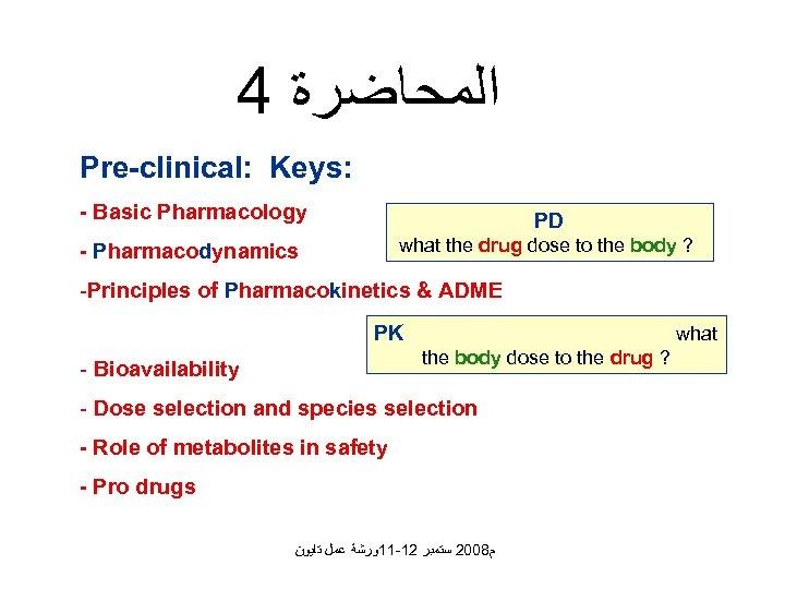 4 ﺍﻟﻤﺤﺎﺿﺮﺓ Pre-clinical: Keys: - Basic Pharmacology PD - Pharmacodynamics what the drug dose