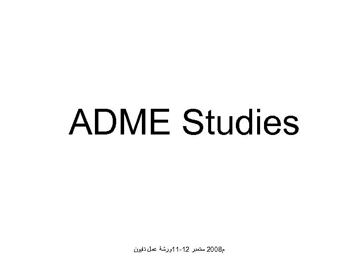 ADME Studies ﻡ 8002 ﺳﺘﻤﺒﺮ 21 -11ﻭﺭﺷﺔ ﻋﻤﻞ ﺗﺎﻳﻮﻥ