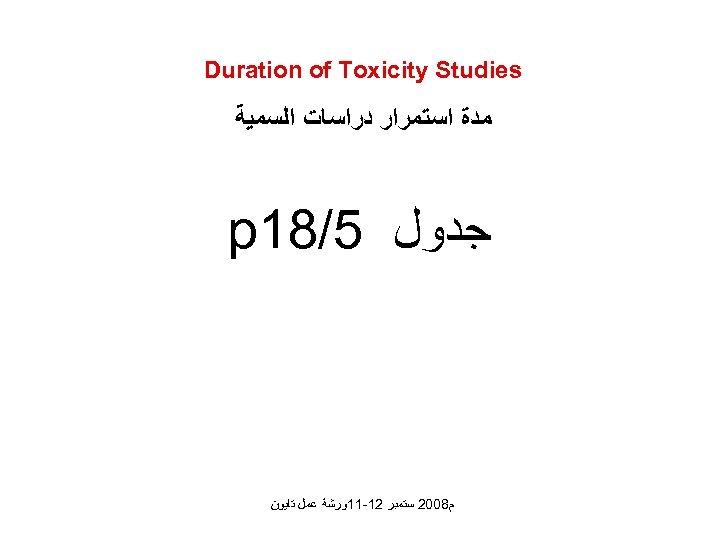 Duration of Toxicity Studies ﻣﺪﺓ ﺍﺳﺘﻤﺮﺍﺭ ﺩﺭﺍﺳﺎﺕ ﺍﻟﺴﻤﻴﺔ ﺟﺪﻭﻝ 5/81 p ﻡ 8002