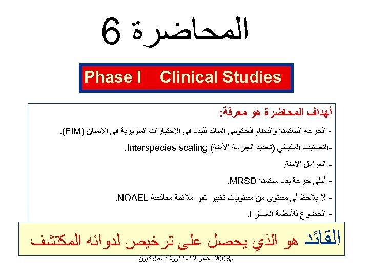ﺍﻟﻤﺤﺎﺿﺮﺓ 6 Clinical Studies Phase I ﺃﻬﺪﺍﻑ ﺍﻟﻤﺤﺎﺿﺮﺓ ﻫﻮ ﻣﻌﺮﻓﺔ: ﺍﻟﺠﺮﻋﺔ ﺍﻟﻤﻌﺘﻤﺪﺓ ﻭﺍﻟﻨﻈﺎﻡ