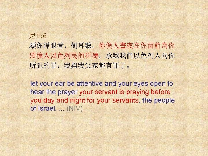 尼 1: 6 願你睜眼看,側耳聽,你僕人晝夜在你面前為你 眾僕人以色列民的祈禱,承認我們以色列人向你 所犯的罪;我與我父家都有罪了。 let your ear be attentive and your eyes