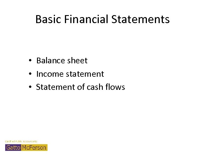 Basic Financial Statements • Balance sheet • Income statement • Statement of cash flows