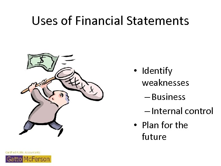 Uses of Financial Statements • Identify weaknesses – Business – Internal control • Plan