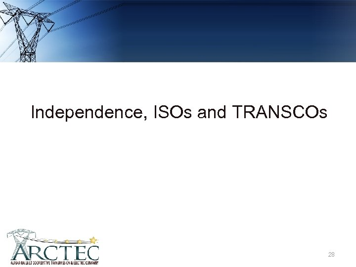 Independence, ISOs and TRANSCOs 28