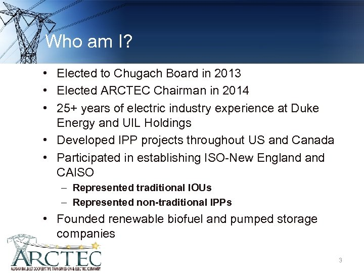 Who am I? • Elected to Chugach Board in 2013 • Elected ARCTEC Chairman