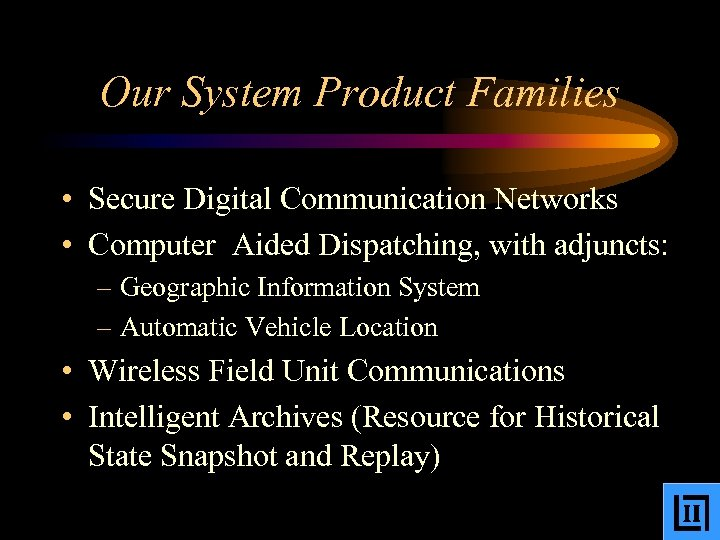 Our System Product Families • Secure Digital Communication Networks • Computer Aided Dispatching, with