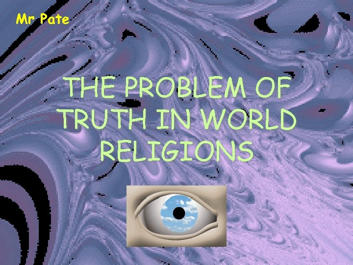 Mr Pate THE PROBLEM OF TRUTH IN WORLD RELIGIONS