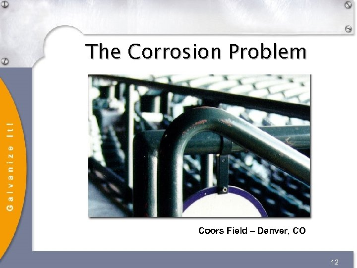 The Corrosion Problem Coors Field – Denver, CO 12