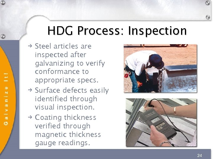 HDG Process: Inspection Steel articles are inspected after galvanizing to verify conformance to appropriate