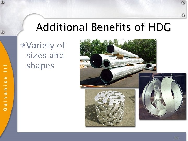 Additional Benefits of HDG Variety of sizes and shapes 29