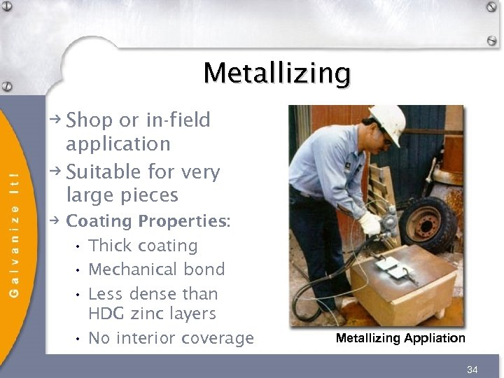 Metallizing Shop or in-field application Suitable for very large pieces Coating Properties: • Thick