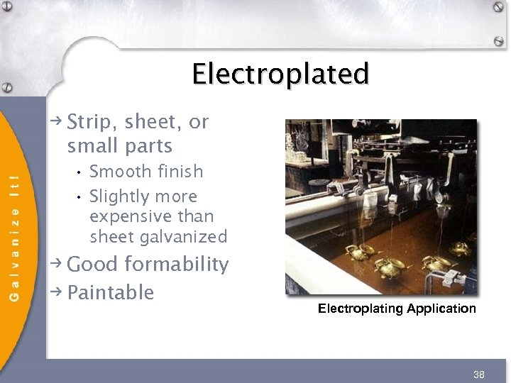 Electroplated Strip, sheet, or small parts • Smooth finish • Slightly more expensive than