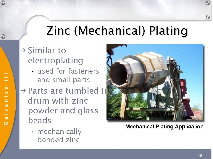 Zinc (Mechanical) Plating Similar to electroplating • used for fasteners and small parts Parts
