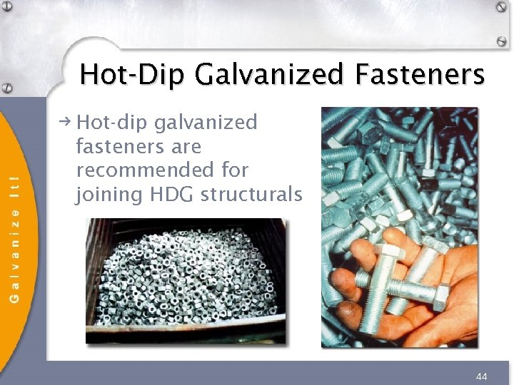 Hot-Dip Galvanized Fasteners Hot-dip galvanized fasteners are recommended for joining HDG structurals 44