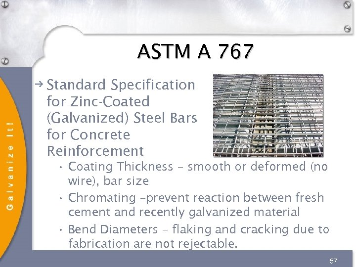 ASTM A 767 Standard Specification for Zinc-Coated (Galvanized) Steel Bars for Concrete Reinforcement •