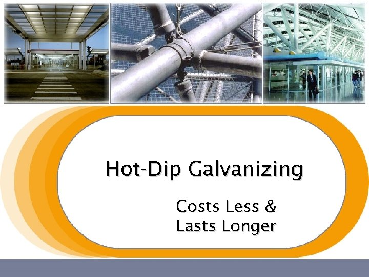 Hot-Dip Galvanizing Costs Less & Lasts Longer
