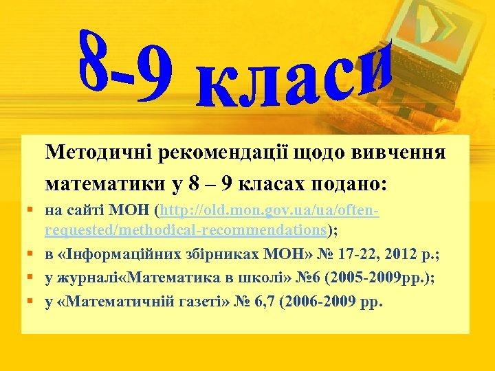 Методичні рекомендації щодо вивчення математики у 8 – 9 класах подано: § на сайті