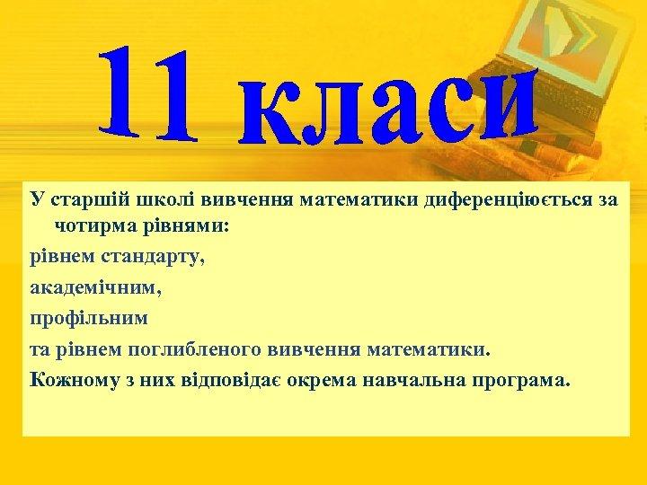 У старшій школі вивчення математики диференціюється за чотирма рівнями: рівнем стандарту, академічним, профільним та