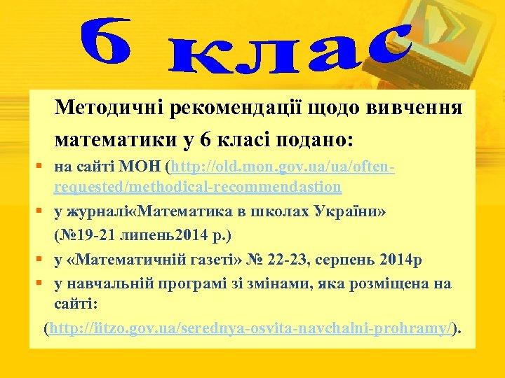 Методичні рекомендації щодо вивчення математики у 6 класі подано: § на сайті МОН (http: