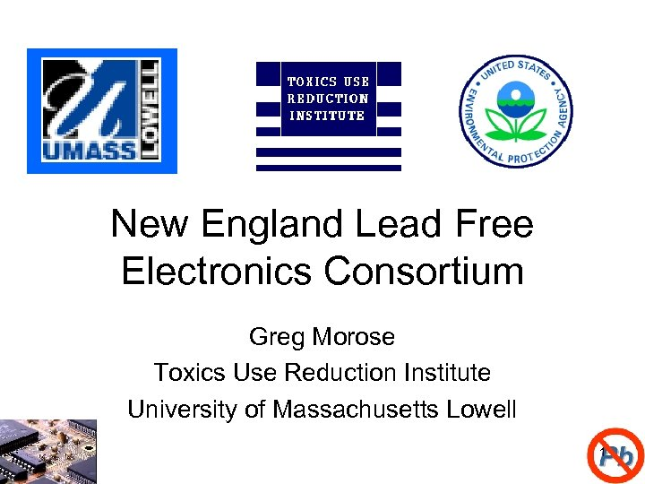 New England Lead Free Electronics Consortium Greg Morose Toxics Use Reduction Institute University of