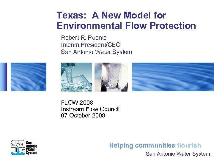 Texas: A New Model for Environmental Flow Protection Robert R. Puente Interim President/CEO San