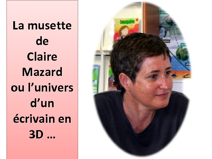 La musette de Claire Mazard ou l'univers d'un écrivain en 3 D …