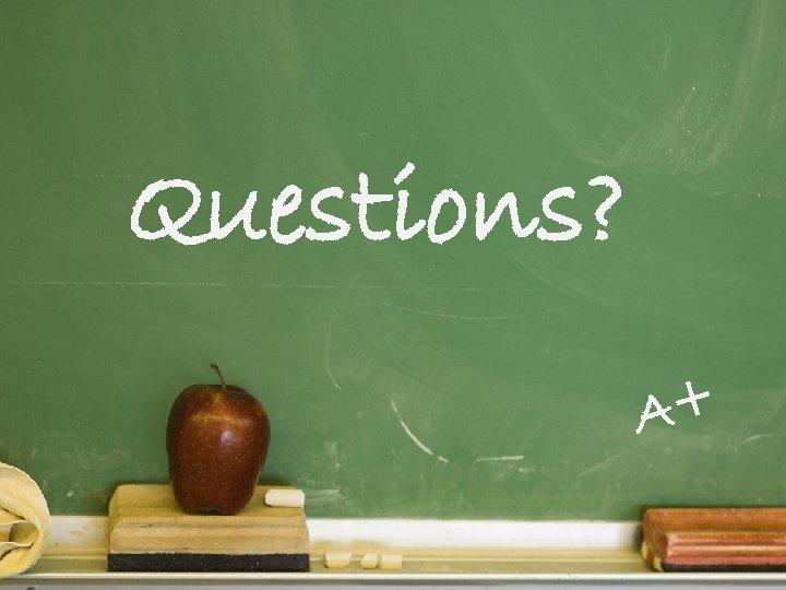Questions? A+