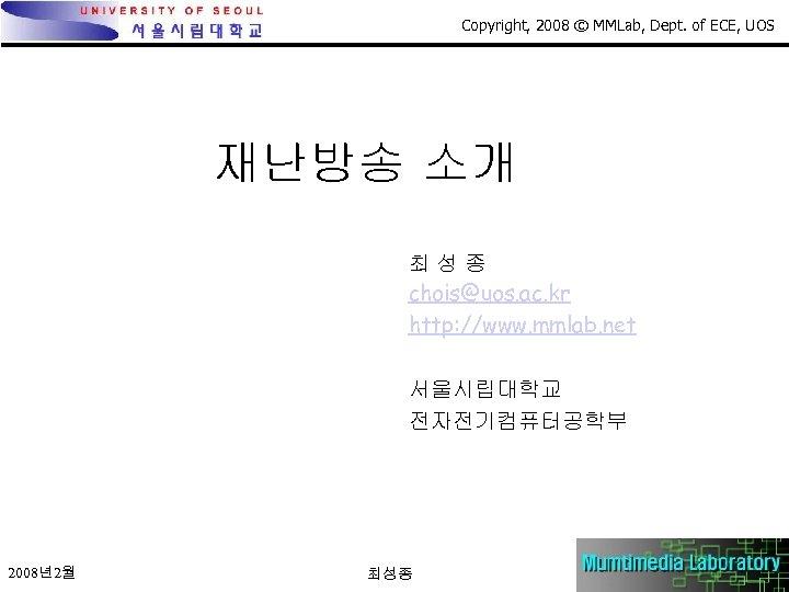 Copyright, 2008 © MMLab, Dept. of ECE, UOS 재난방송 소개 최성종 chois@uos. ac. kr