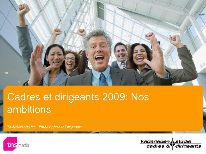 Cadres et dirigeants 2009: Nos ambitions Kaderledenstudie - Etude Cadres et Dirigeants