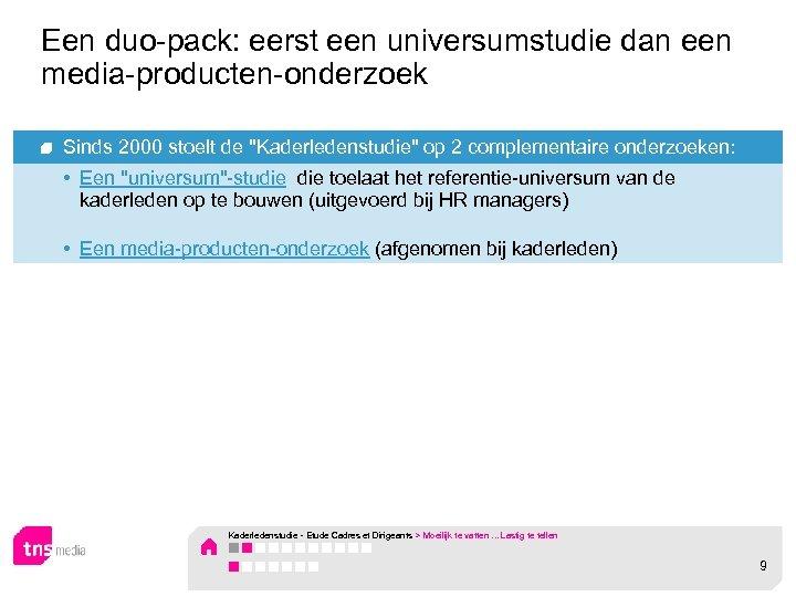 Een duo-pack: eerst een universumstudie dan een media-producten-onderzoek Sinds 2000 stoelt de