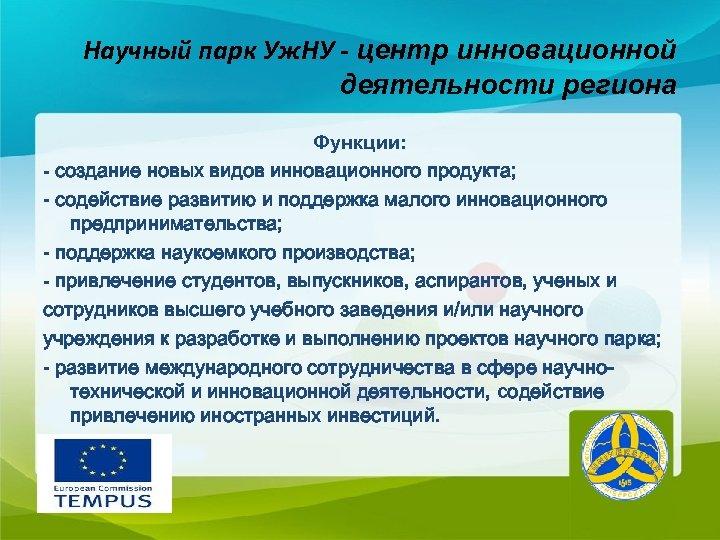 Научный парк Уж. НУ - центр инновационной деятельности региона Функции: - создание новых видов