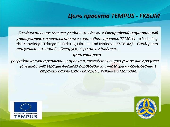 Цель проекта TEMPUS - FKBUM Государственное высшее учебное заведение «Ужгородский национальный университет» является одним