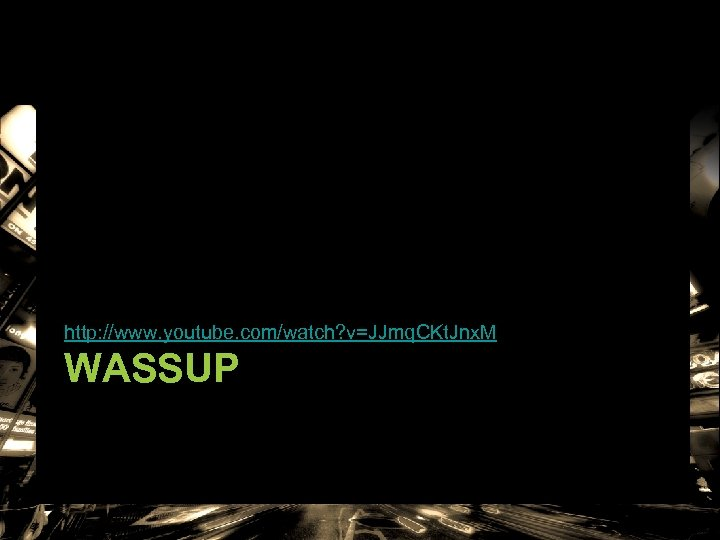 http: //www. youtube. com/watch? v=JJmq. CKt. Jnx. M WASSUP