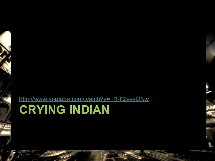 http: //www. youtube. com/watch? v=_R-FZsys. QNw CRYING INDIAN