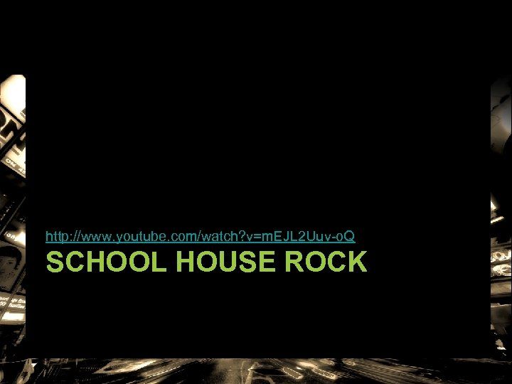 http: //www. youtube. com/watch? v=m. EJL 2 Uuv-o. Q SCHOOL HOUSE ROCK