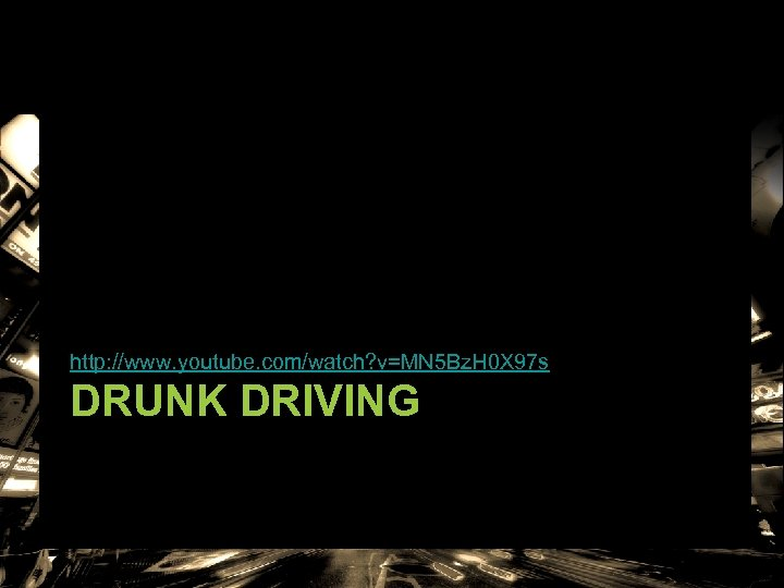 http: //www. youtube. com/watch? v=MN 5 Bz. H 0 X 97 s DRUNK DRIVING