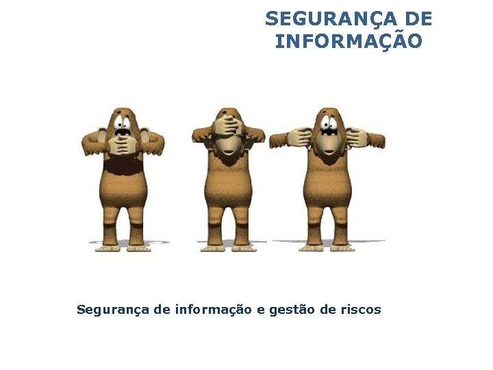 SEGURANÇA DE INFORMAÇÃO Segurança de informação e gestão de riscos