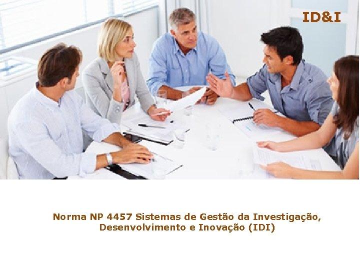 ID&I Norma NP 4457 Sistemas de Gestão da Investigação, Desenvolvimento e Inovação (IDI)