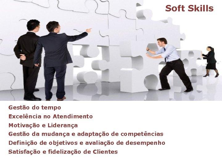 Soft Skills Gestão do tempo Excelência no Atendimento Motivação e Liderança Gestão da mudança