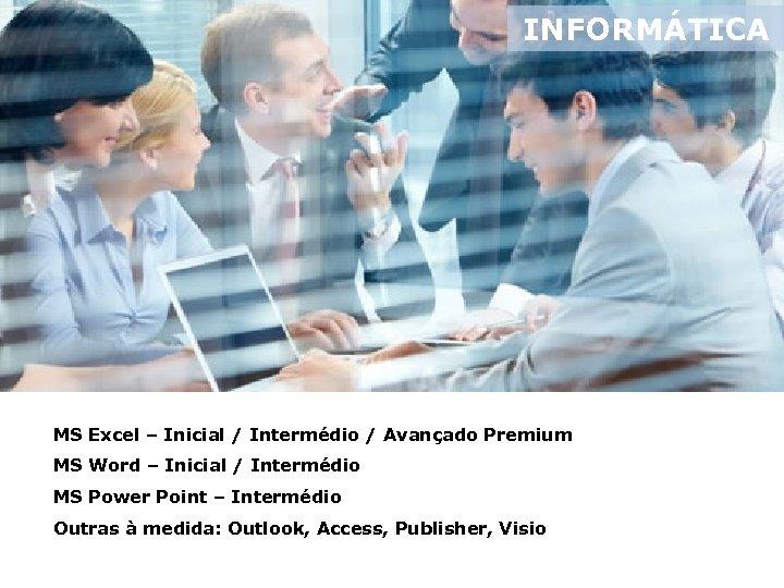 INFORMÁTICA MS Excel – Inicial / Intermédio / Avançado Premium MS Word – Inicial