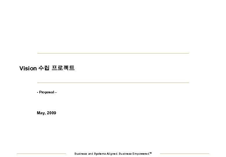 Vision 수립 프로젝트 - Proposal – May, 2009 Business and Systems Aligned. Business Empowered.