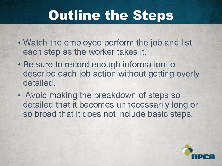 Outline the Steps • Watch the employee perform the job and list each step