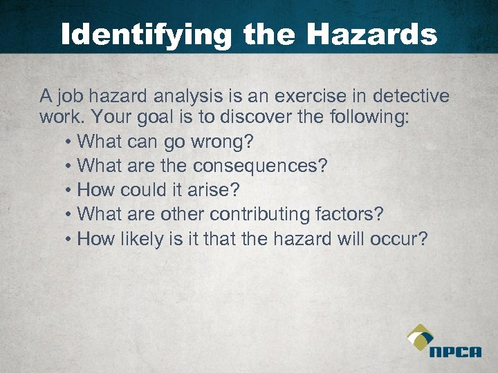 Identifying the Hazards A job hazard analysis is an exercise in detective work. Your
