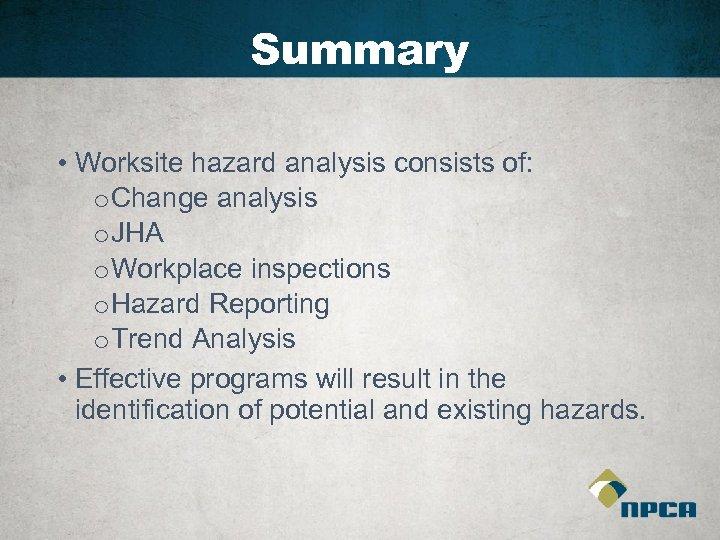 Summary • Worksite hazard analysis consists of: o Change analysis o JHA o Workplace