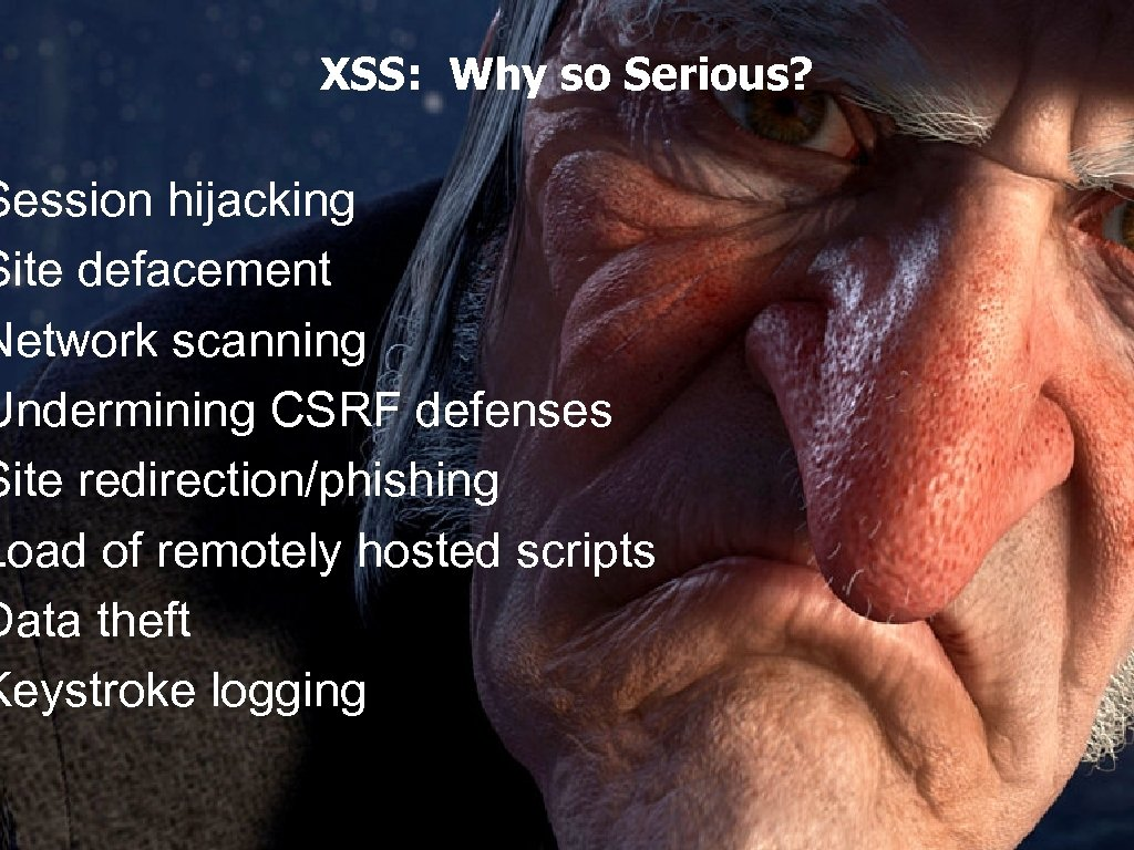 XSS: Why so Serious? Session hijacking Site defacement Network scanning Undermining CSRF defenses Site