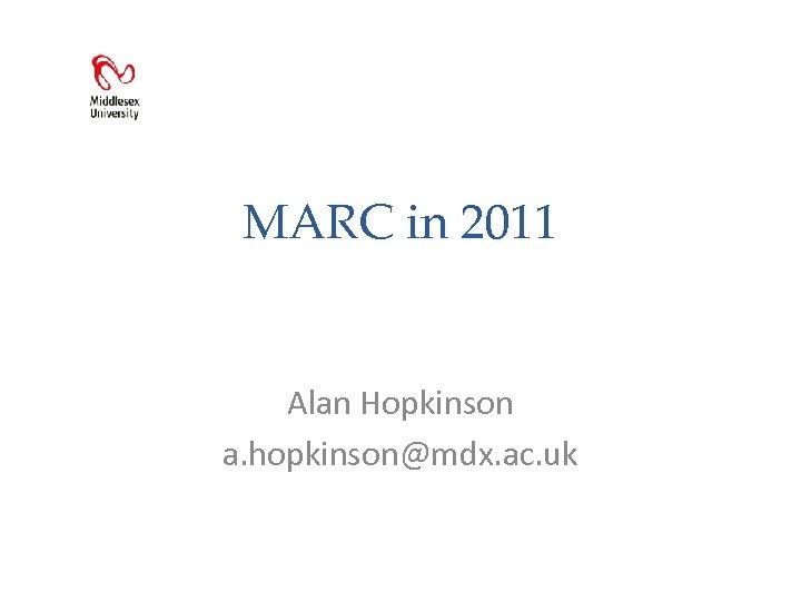 MARC in 2011 Alan Hopkinson a. hopkinson@mdx. ac. uk