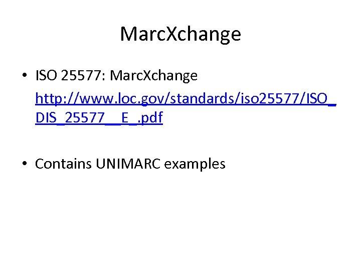 Marc. Xchange • ISO 25577: Marc. Xchange http: //www. loc. gov/standards/iso 25577/ISO_ DIS_25577__E_. pdf