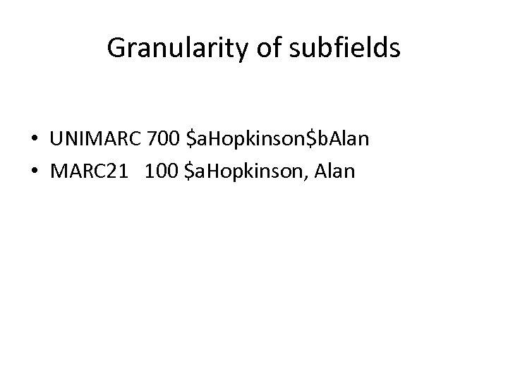 Granularity of subfields • UNIMARC 700 $a. Hopkinson$b. Alan • MARC 21 100 $a.