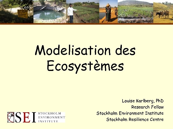 Modelisation des Ecosystèmes Louise Karlberg, Ph. D Research Fellow Stockholm Environment Institute Stockholm Resilience